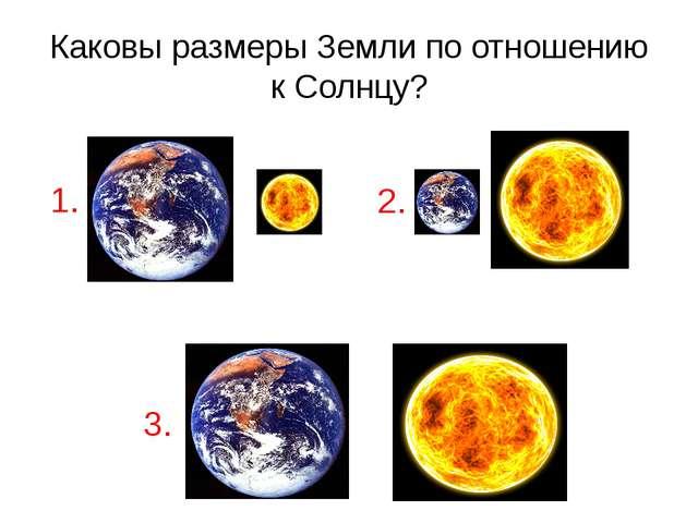 Каковы размеры Земли по отношению к Солнцу? 2. 1. 3.
