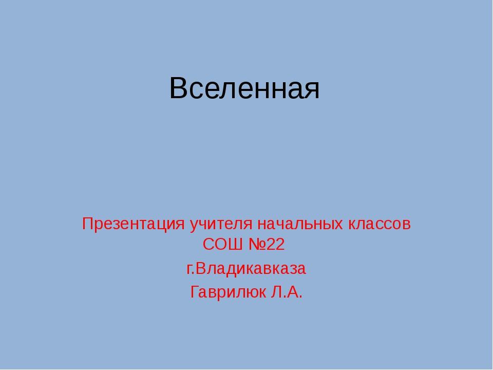 Вселенная Презентация учителя начальных классов СОШ №22 г.Владикавказа Гаврил...