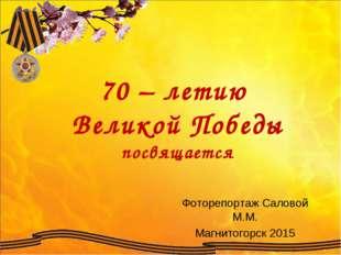 70 – летию Великой Победы посвящается Фоторепортаж Саловой М.М. Магнитогорск