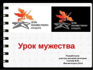 Урок мужества Разработала: учитель высшей категории Салова М.М. Магнитогорск