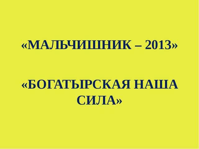 «МАЛЬЧИШНИК – 2013» «БОГАТЫРСКАЯ НАША СИЛА»