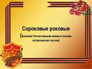 Сороковые роковые (Великая Отечественная война в поэзии астраханских поэтов)