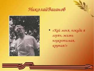 НиколайВаганов «Куй меня, покуда я горяч, жизнь неукротимая, крутая!»