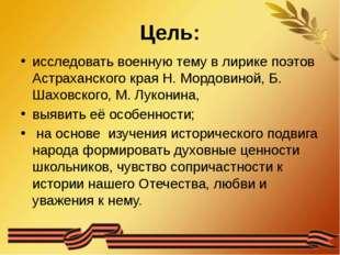 Цель: исследовать военную тему в лирике поэтов Астраханского края Н. Мордовин