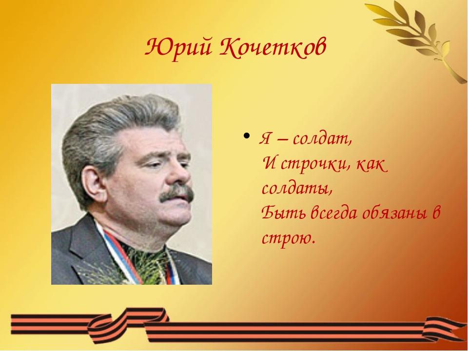 Юрий Кочетков Я – солдат, И строчки, как солдаты, Быть всегда обязаны в строю.