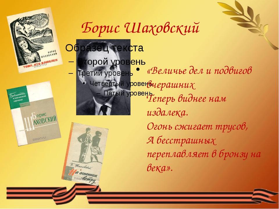 Борис Шаховский «Величье дел и подвигов вчерашних Теперь виднее нам издалека....
