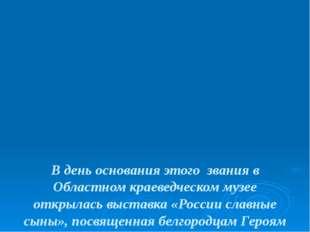 В день основания этого звания в Областном краеведческом музее открылась выст