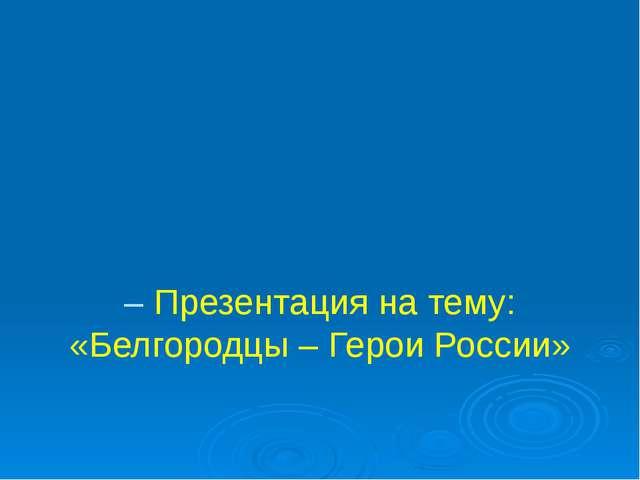 – Презентация на тему: «Белгородцы – Герои России»