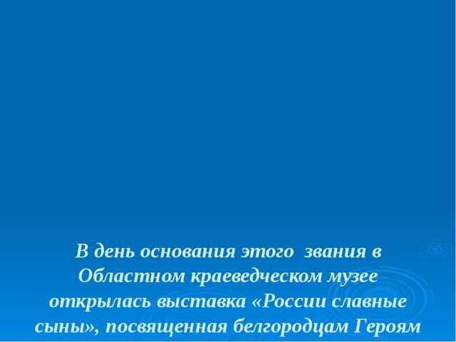 В день основания этого звания в Областном краеведческом музее открылась выст...