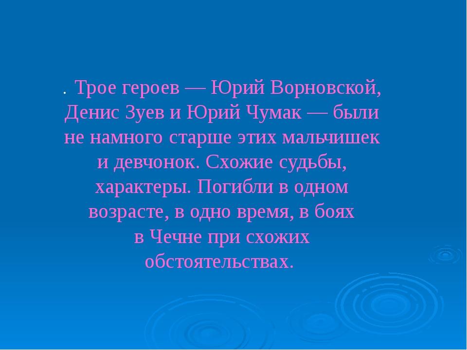 . Трое героев— Юрий Ворновской, Денис Зуев иЮрий Чумак— были ненамного ст...