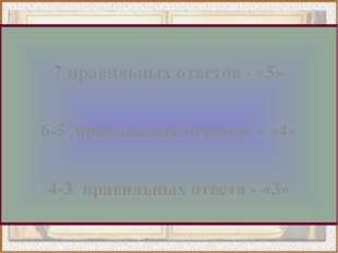 7 правильных ответов - «5» 6-5 правильных ответов - «4» 4-3 правильных ответ