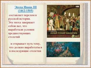 Эпоха Ивана III (1462-1505) составляет перелом в русской истории. Эта эпоха з