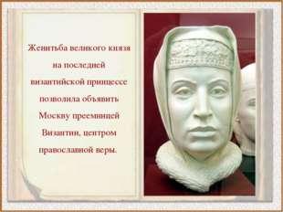 Женитьба великого князя на последней византийской принцессе позволила объявит