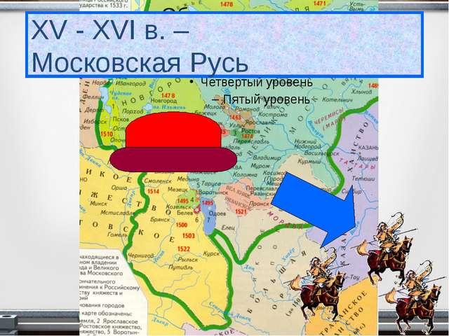 XV - XVI в. – Московская Русь