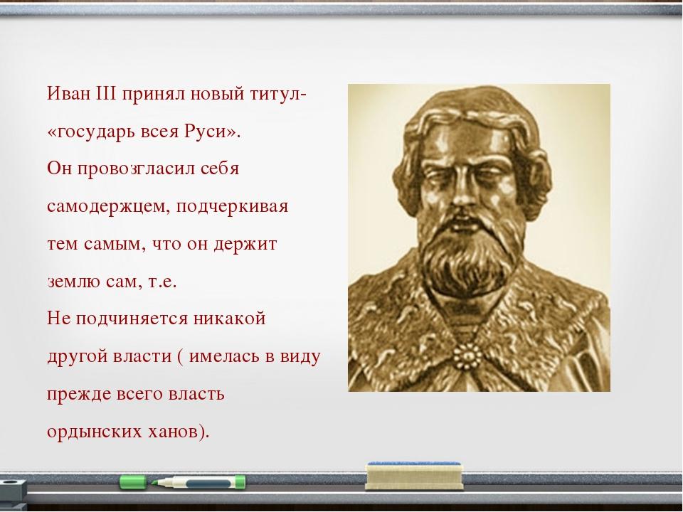 Иван III принял новый титул- «государь всея Руси». Он провозгласил себя самод...