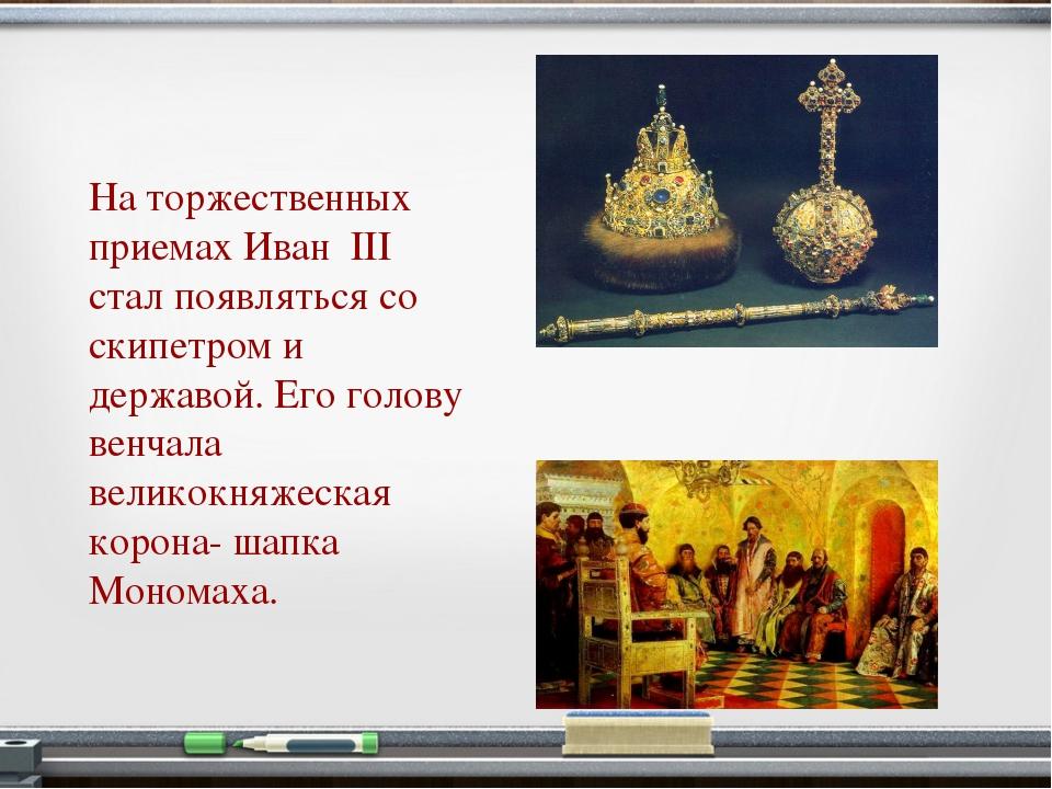 На торжественных приемах Иван III стал появляться со скипетром и державой. Ег...