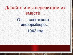 Давайте и мы перечитаем их вместе … От советского информбюро… 1942 год