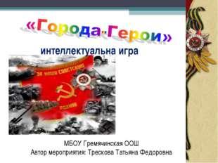 интеллектуальна игра МБОУ Гремячинская ООШ Автор мероприятия: Трескова Татьян