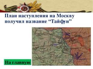 """План наступления на Москву получил название """"Тайфун"""" На главную"""