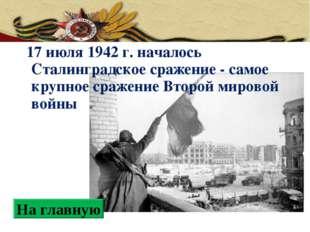 17 июля 1942 г. началось Сталинградское сражение - самое крупное сражение Вт