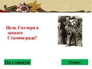 Цель Гитлера в захвате Сталинграда? На главную Ответ