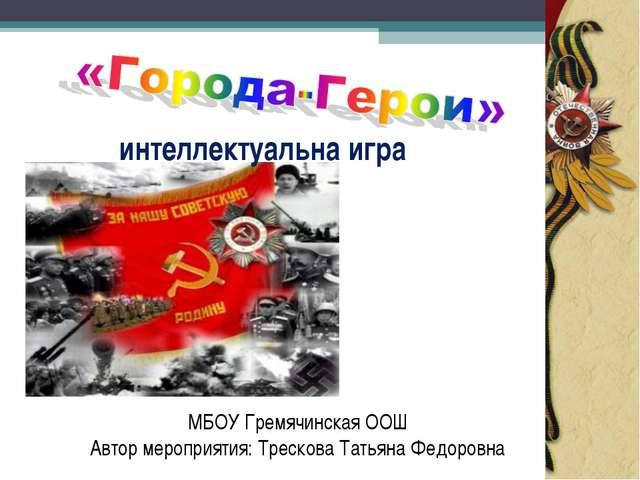 интеллектуальна игра МБОУ Гремячинская ООШ Автор мероприятия: Трескова Татьян...