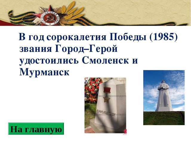В год сорокалетия Победы (1985) звания Город–Герой удостоились Смоленск и Му...