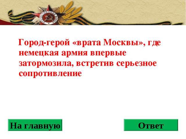Город-герой «врата Москвы», где немецкая армия впервые затормозила, встретив...