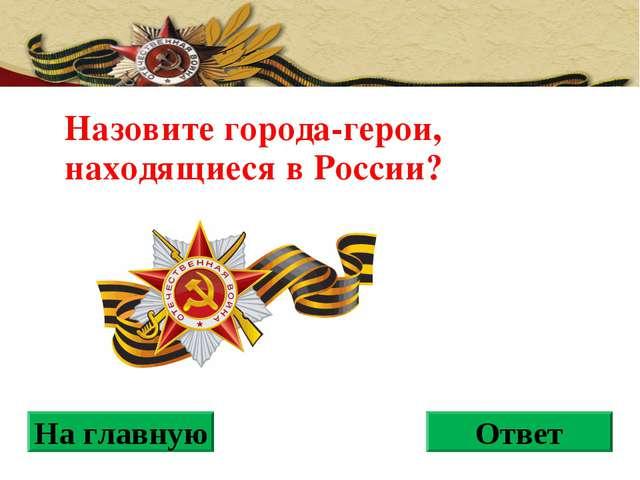 Назовите города-герои, находящиеся в России? На главную Ответ