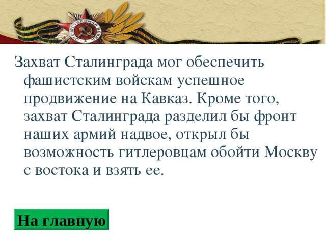 Захват Сталинграда мог обеспечить фашистским войскам успешное продвижение на...