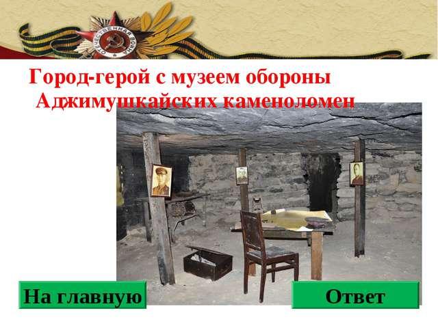 Город-герой с музеем обороны Аджимушкайских каменоломен На главную Ответ