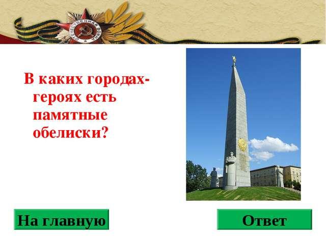 В каких городах-героях есть памятные обелиски? На главную Ответ