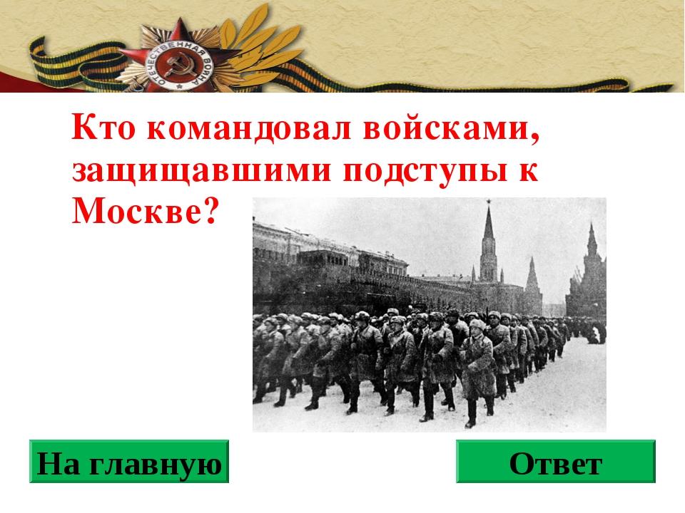 Кто командовал войсками, защищавшими подступы к Москве? На главную Ответ