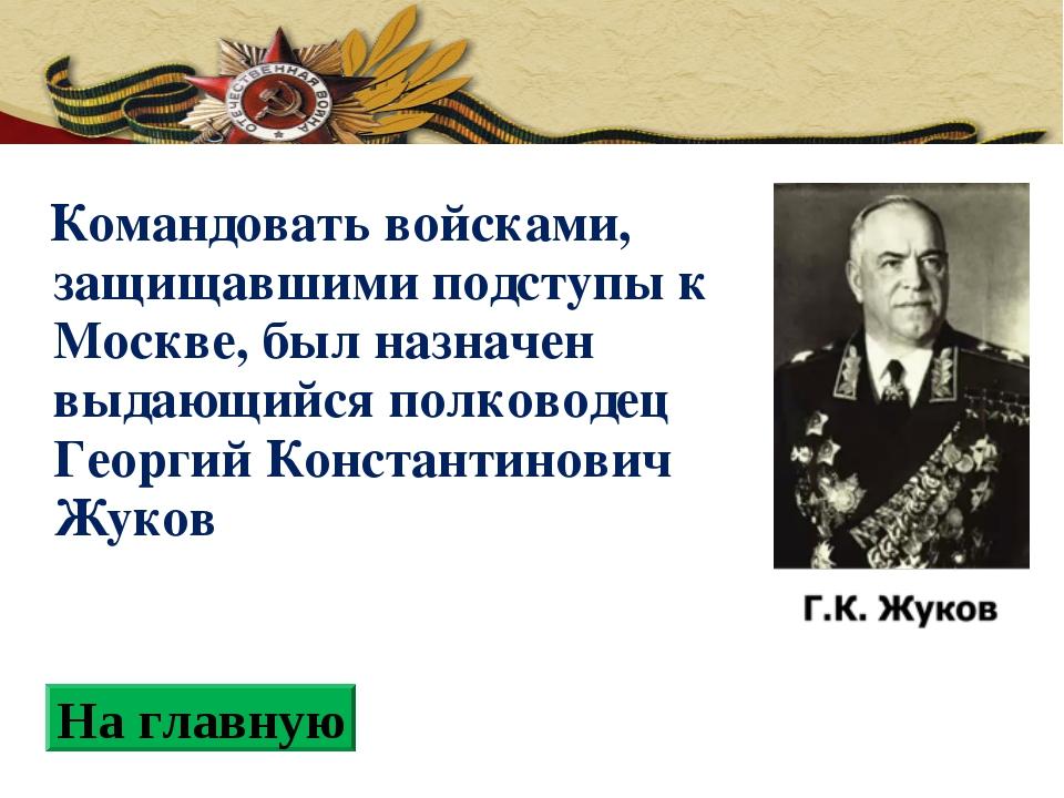 Командовать войсками, защищавшими подступы к Москве, был назначен выдающийся...
