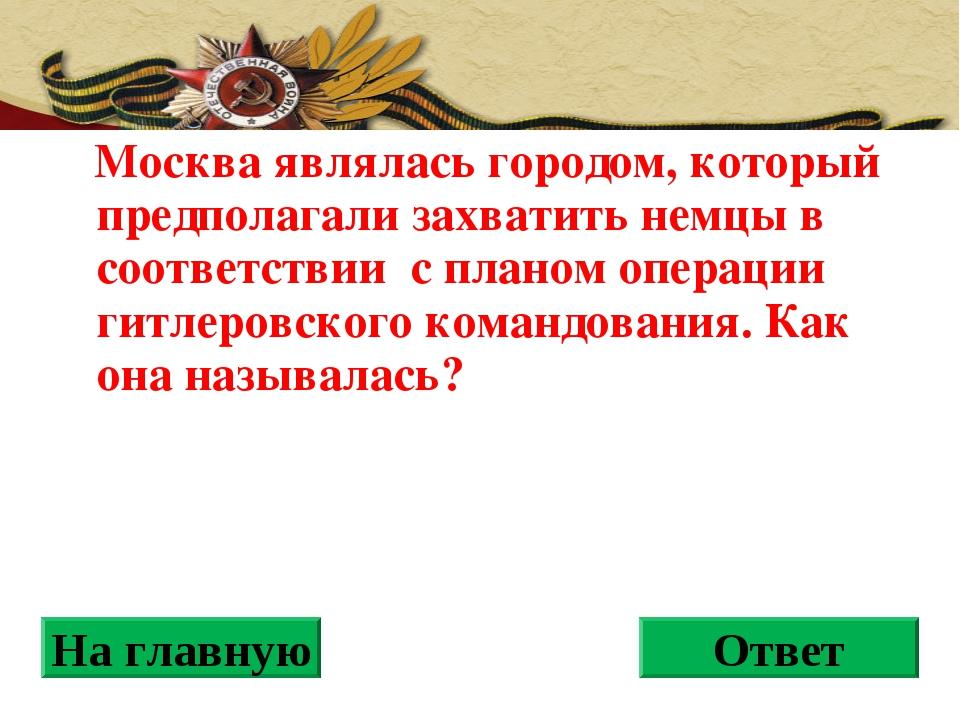 Москва являлась городом, который предполагали захватить немцы в соответствии...