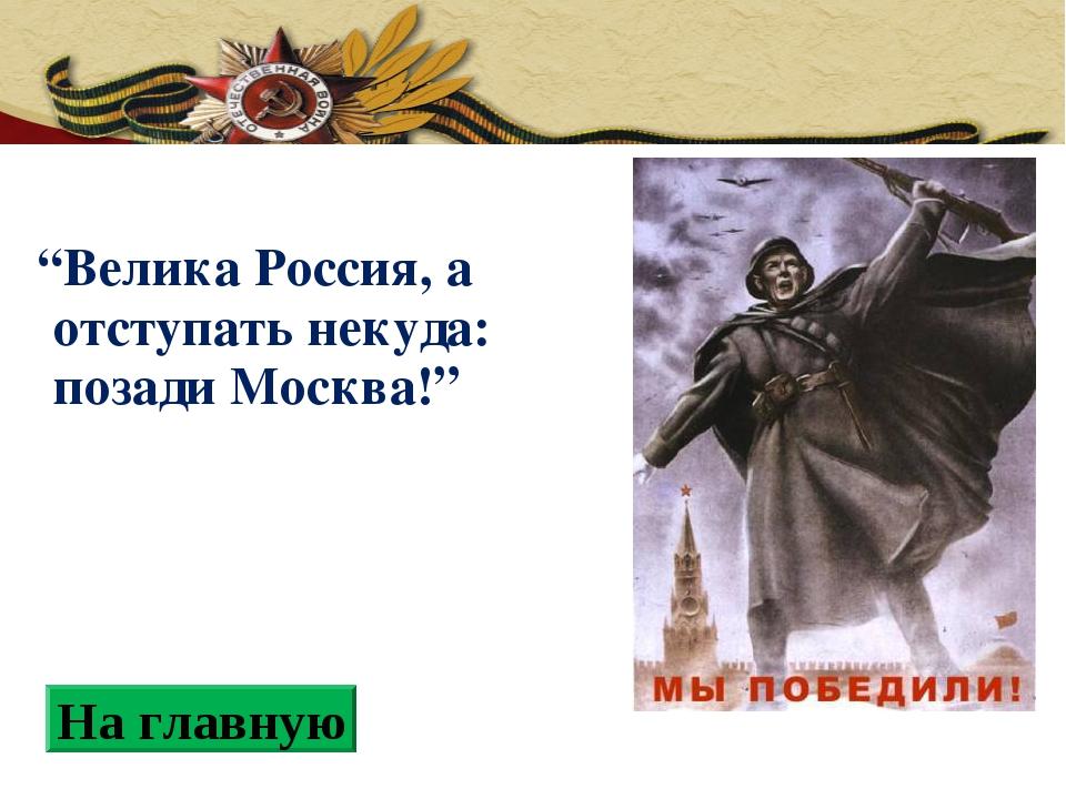 """""""Велика Россия, а отступать некуда: позади Москва!"""" На главную"""