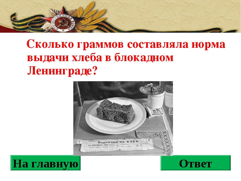Сколько граммов составляла норма выдачи хлеба в блокадном Ленинграде? На гла...