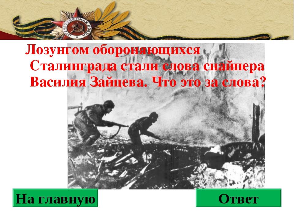 Лозунгом обороняющихся Сталинграда стали слова снайпера Василия Зайцева. Что...