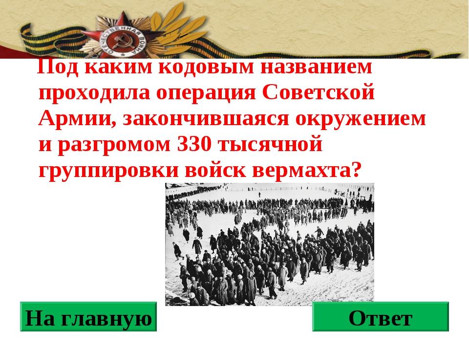 Под каким кодовым названием проходила операция Советской Армии, закончившаяс...