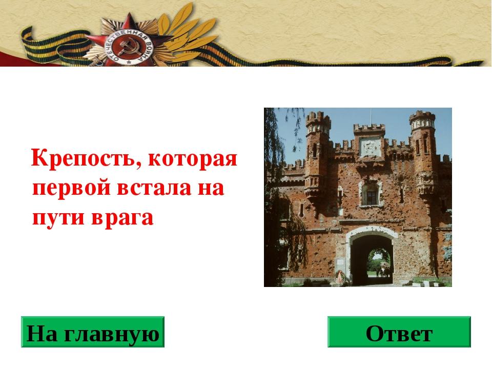 Крепость, которая первой встала на пути врага На главную Ответ