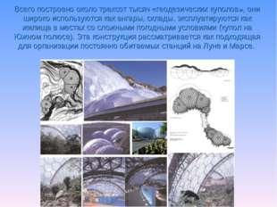 Всего построено около трехсот тысяч «геодезических куполов», они широко испол