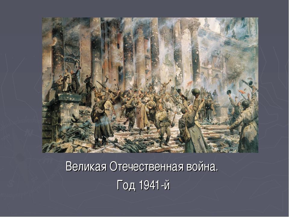 Великая Отечественная война. Год 1941-й