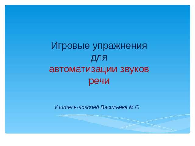 Игровые упражнения для автоматизации звуков речи Учитель-логопед Васильева М.О
