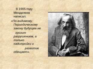 В 1905 году Менделеев написал: «По-видимому, Периодическому закону будущее н