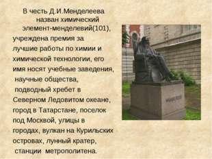 В честь Д.И.Менделеева назван химический элемент-менделевий(101), учреждена п