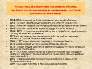 Открытия Д.И.Менделеева прославили Россию, они были на столько велики и знач