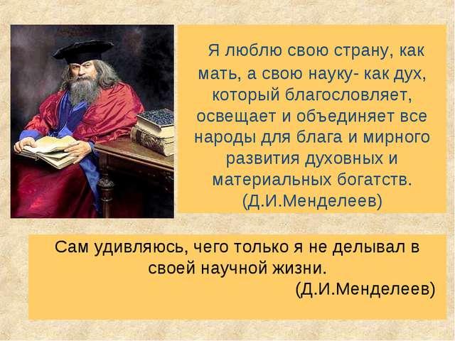 Я люблю свою страну, как мать, а свою науку- как дух, который благословляет,...