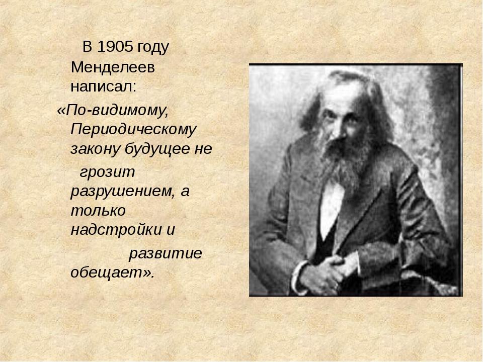 В 1905 году Менделеев написал: «По-видимому, Периодическому закону будущее н...