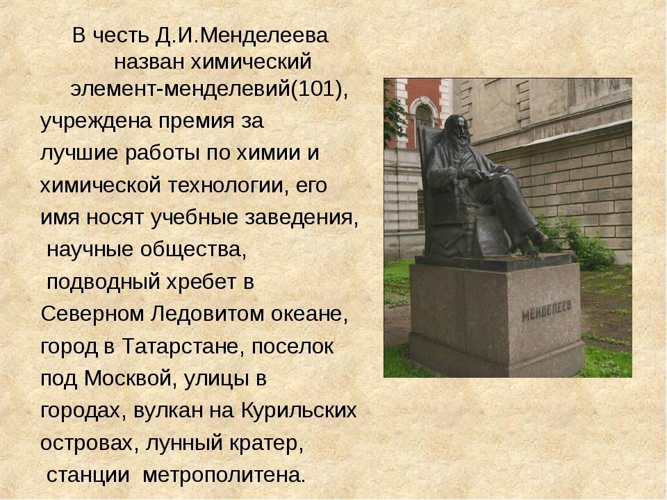 В честь Д.И.Менделеева назван химический элемент-менделевий(101), учреждена п...