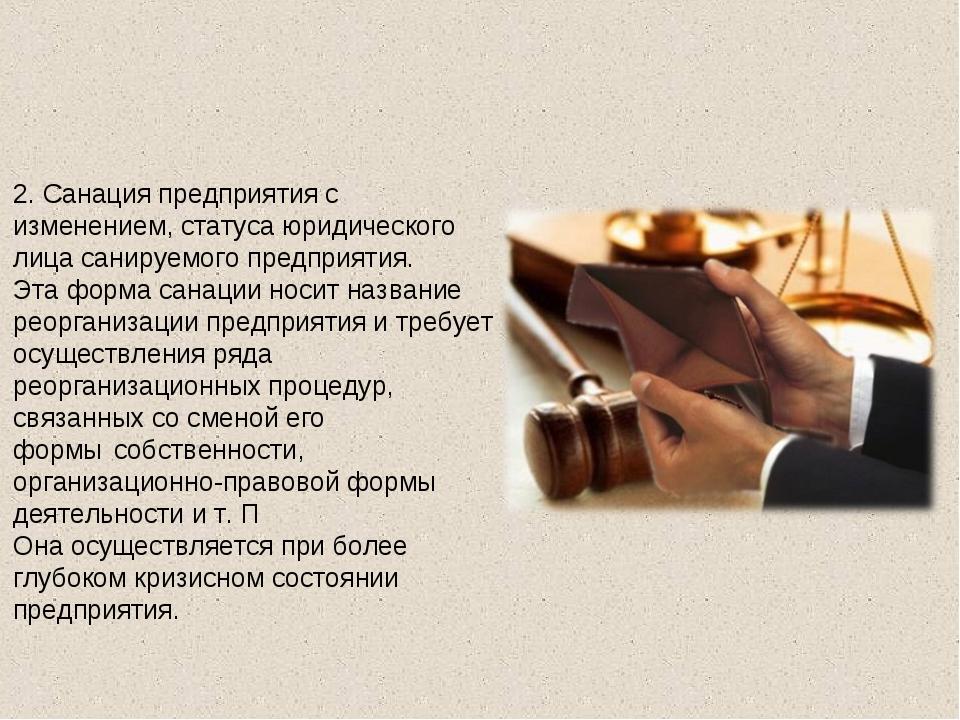 2.Санация предприятия с изменением, статуса юридического лица санируемого пр...